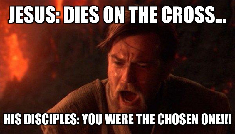 His disciples: You were the chosen one!!!; Jesus: Dies on the cross...