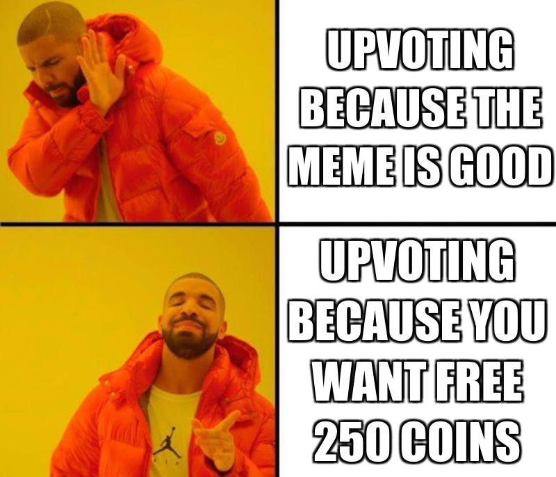 upvoting because the meme is good; upvoting because you want free 250 coins