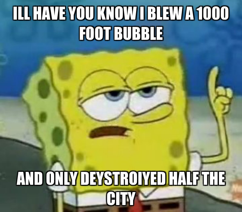 Ill have you know i blew a 1000 Foot bubble; and only deystroiyed half the city
