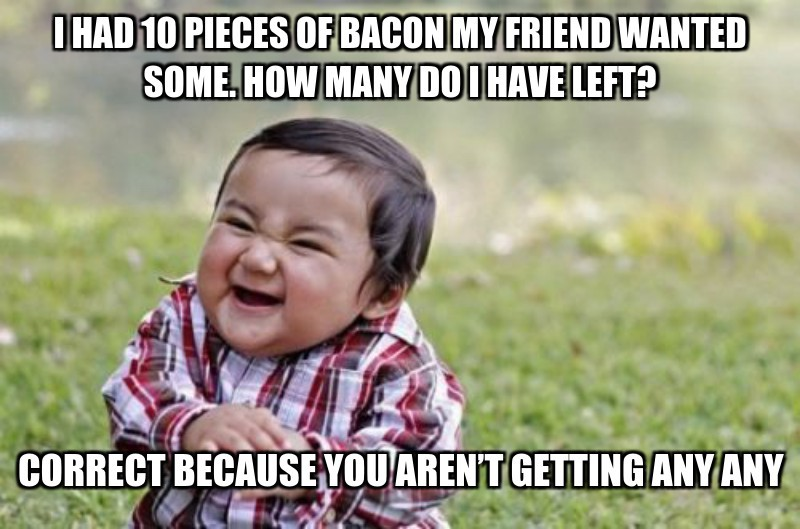 CorRect because you arEn't getting Any Any; I had 10 pieces of bacon my friend wanted some. How many do i have lefT?