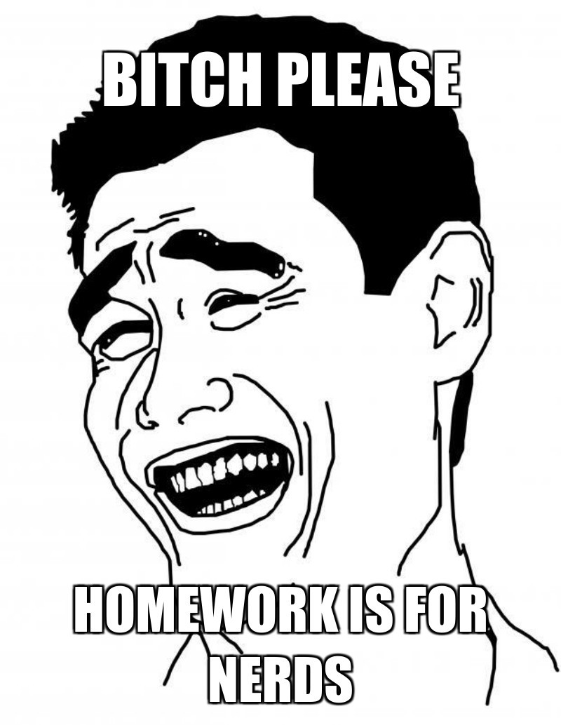 Homework is for nerds; Bitch please