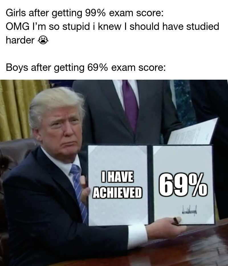 69%; Girls after getting 99% exam score: OMG I'm so stupid i knew I should have studied harder 😭  Boys after getting 69% exam score:;      I have achieved