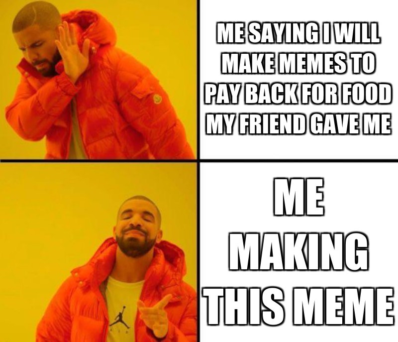 Me making this meme; Me saying I will make memes to pay back for food my friend gave me