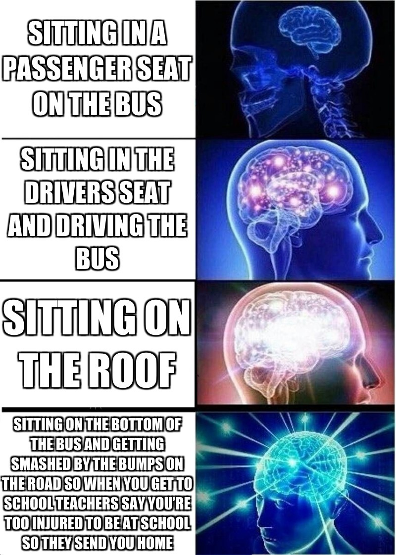 Sitting in The drivers seat and dRiving the bus; SItting in a passenger seat on the bus;  Sitting on the bottom of the Bus and Getting smashed by the bumps on the road so when you get to school teachers say You're Too injured to be at school so they send you home;  SItting on the roof