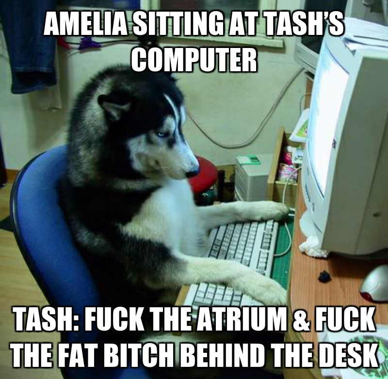 Tash: fuck the aTRIum & fuck thE fat bitch behind the desk; Amelia sitting at tash's computer