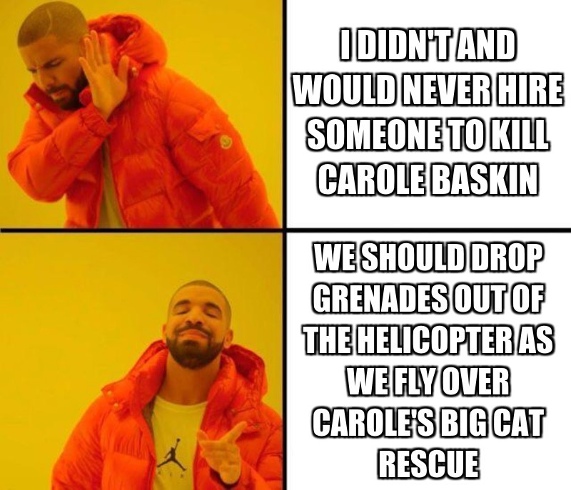 I didn't and would never Hire someone to Kill Carole Baskin; We should drop grenades out of the helicopter as we fly over Carole's big Cat rescue