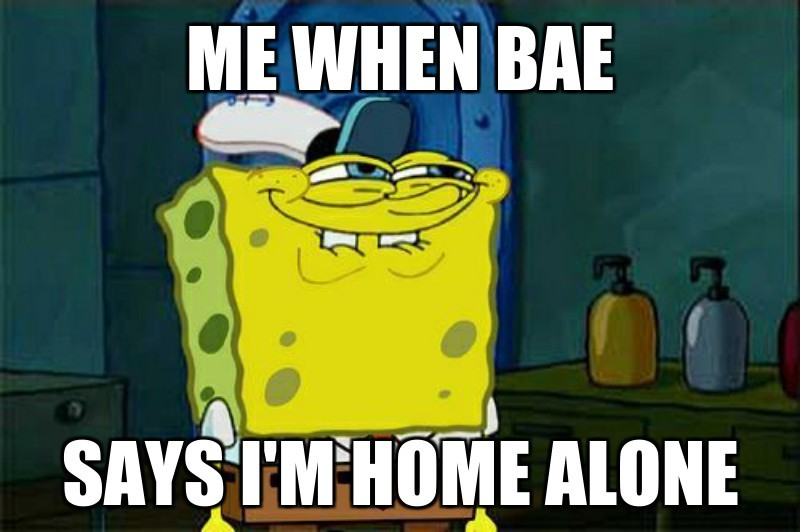 SAYS I'M HOME ALONE; ME WHEN BAE