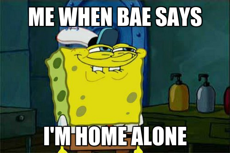 i'm home alone; mE wHEN bAE sAYS