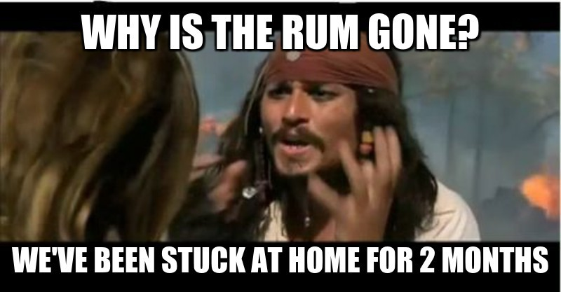 we've been stuck at home for 2 months ; Why is the rum gone?