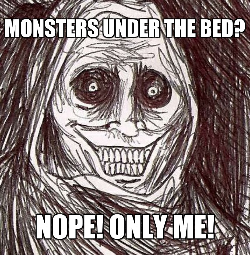 Nope! Only me!; Monsters under the bed?