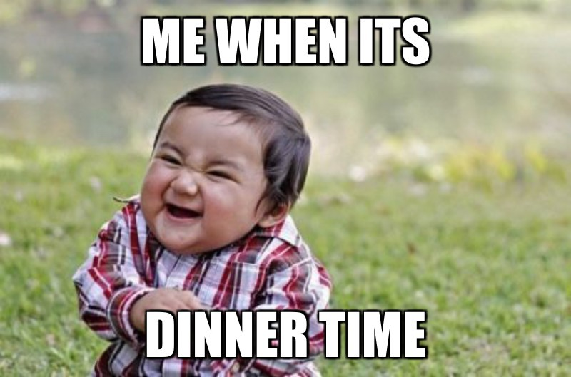 Me when its ; Dinner time